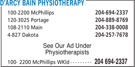 D'Arcy Bain Physiotherapy (204-694-2337) - Display Ad - 100-2200 McPhillips 204-694-2337 100-2200 McPhillips 204-694-2337 120-3025 Portage 204-889-8769 108-2110 Main 204-338-0008 4-827 Dakota 204-257-7678 See Our Ad Under Physiotherapists 120-3025 Portage 204-889-8769 108-2110 Main 204-338-0008 4-827 Dakota 204-257-7678 See Our Ad Under Physiotherapists