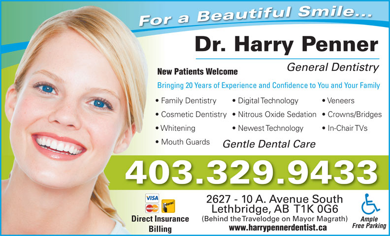 Penner Harry Dr (403-329-9433) - Annonce illustrée======= - (Behind the Travelodge on Mayor Magrath) Ample Direct Insurance Free Parking www.harrypennerdentist.ca Billing For a Beautiful Smile... Dr. Harry Penner General Dentistry New Patients Welcome Bringing 20 Years of Experience and Confidence to You and Your FamilyBr Family Dentistry Digital Technology Veneers  Fa Cosmetic Dentistry  Nitrous Oxide Sedation  Crowns/Bridges  Co Whitening Newest Technology In-Chair TVs  Wh Mouth Guards  Mo Gentle Dental Care 403.329.9433 2627 - 10 A. Avenue South Lethbridge, AB  T1K 0G6
