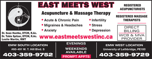 East Meets West (403-394-3352) - Display Ad - Acupuncture & Massage Therapy REGISTERED MASSAGE THERAPISTS Infertility  Acute & Chronic Pain Stress  Migraines & Headaches DIRECT Depression  Anxiety BILLING WCB & MVA www.eastmeetswestinc.ca PROVIDER EVENINGS EMW SOUTH LOCATION EMW WEST LOCATION WEEKENDS #60-491 W. T. Hill Blvd. S University of Lethbridge, PE100 AVAILABLE 403-359-9752 403-359-9729 PROMPT APPTS REGISTERED EAST MEETS WEST ACUPUNCTURISTS