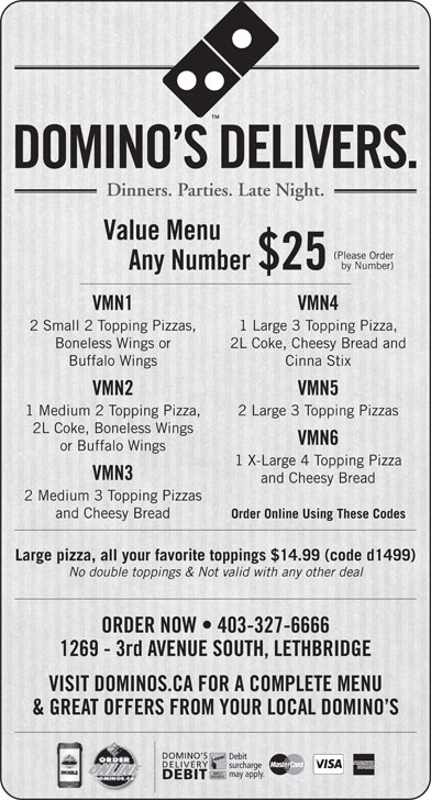 Domino's Pizza (403-327-6666) - Display Ad - DOMINO S DELIVERS. VMN1 VMN4 2 Small 2 Topping Pizzas, 1 Large 3 Topping Pizza, Boneless Wings or 2L Coke, Cheesy Bread and Buffalo Wings Cinna Stix VMN2 VMN5 Dinners. Parties. Late Night. Value Menu (Please Order by Number) Any Number $25 1 Medium 2 Topping Pizza, 2 Large 3 Topping Pizzas 2L Coke, Boneless Wings VMN6 or Buffalo Wings 1 X-Large 4 Topping Pizza VMN3 and Cheesy Bread 2 Medium 3 Topping Pizzas and Cheesy Bread Order Online Using These Codes Large pizza, all your favorite toppings $14.99 (code d1499) No double toppings & Not valid with any other deal ORDER NOW   403-327-6666 1269 - 3rd AVENUE SOUTH, LETHBRIDGE VISIT DOMINOS.CA FOR A COMPLETE MENU & GREAT OFFERS FROM YOUR LOCAL DOMINO S DOMINO S Debit DELIVERY surcharge may apply. DEBIT