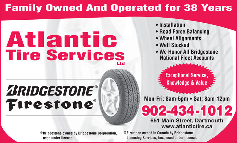 Atlantic Tire Services Ltd (902-434-1012) - Display Ad - Family Owned And Operated for 38 Years Installation Road Force Balancing Wheel Alignments Well Stocked Atlantic We Honor All Bridgestone National Fleet Accounts Tire Services Ltd Exceptional Service, Knowledge & Value Mon-Fri: 8am-5pm   Sat: 8am-12pm 902-434-1012 651 Main Street, Dartmouth www.atlantictire.ca Firestone owned in Canada by Bridgestone Bridgestone owned by Bridgestone Corporation, Licensing Services, Inc., used under license. used under license. Family Owned And Operated for 38 Years Installation Road Force Balancing Wheel Alignments Well Stocked Atlantic We Honor All Bridgestone National Fleet Accounts Tire Services Ltd Exceptional Service, Knowledge & Value Mon-Fri: 8am-5pm   Sat: 8am-12pm 902-434-1012 651 Main Street, Dartmouth www.atlantictire.ca Firestone owned in Canada by Bridgestone Bridgestone owned by Bridgestone Corporation, Licensing Services, Inc., used under license. used under license.