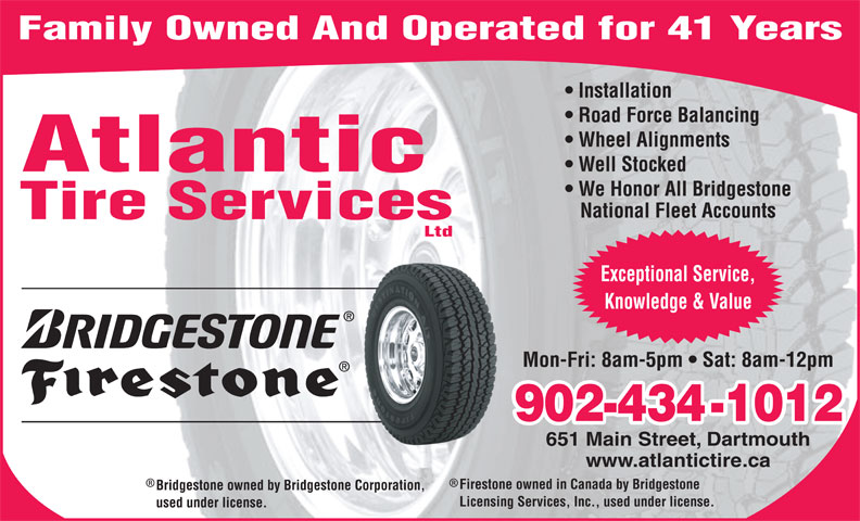 Atlantic Tire Services Ltd (902-434-1012) - Display Ad - Installation Road Force Balancing Wheel Alignments Well Stocked Atlantic We Honor All Bridgestone Family Owned And Operated for 41 Years National Fleet Accounts Tire Services Ltd Exceptional Service, Knowledge & Value Mon-Fri: 8am-5pm   Sat: 8am-12pm 902-434-1012 651 Main Street, Dartmouth www.atlantictire.ca Firestone owned in Canada by Bridgestone Bridgestone owned by Bridgestone Corporation, Licensing Services, Inc., used under license. used under license. Ltd Installation Road Force Balancing Wheel Alignments Family Owned And Operated for 41 Years Atlantic We Honor All Bridgestone National Fleet Accounts Tire Services Well Stocked Exceptional Service, 902-434-1012 651 Main Street, Dartmouth www.atlantictire.ca Firestone owned in Canada by Bridgestone Bridgestone owned by Bridgestone Corporation, Knowledge & Value Mon-Fri: 8am-5pm   Sat: 8am-12pm Licensing Services, Inc., used under license. used under license.