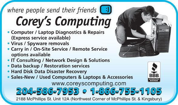 Corey's Computing (204-586-7953) - Display Ad - where people send their friendss Corey s Computingi Computer / Laptop Diagnostics & Repairs airs (Express service available) Virus / Spyware removals Carry in / On-Site Service / Remote Service rvice options available IT Consulting / Network Design & Solutionslutions Data backup / Restoration services Hard Disk Data Disaster Recovery Sales-New / Used Computers & Laptops & Accessories www.coreyscomputing.com 2188 McPhillips St. Unit 12A (Northwest Corner of McPhillips St. & Kingsbury) 204-586-7953   1-866-755-1105