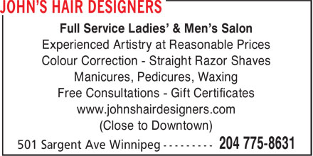 John's Hair Designers (204-775-8631) - Annonce illustrée======= - Full Service Ladies' & Men's Salon Experienced Artistry at Reasonable Prices Colour Correction - Straight Razor Shaves Manicures, Pedicures, Waxing Free Consultations - Gift Certificates www.johnshairdesigners.com (Close to Downtown)
