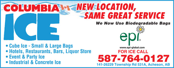 Columbia Ice Inc (780-960-7161) - Display Ad - NEW LOCATION, SAME GREAT SERVICE Hotels, Restaurants, Bars, Liquor Store FOR ICE CALLFOR ICE CALL Event & Party Ice 587-764-0127 Industrial & Concrete Ice 141-26229 Township Rd 531A, Acheson, AB We Now Use Biodegradable Bagsgr 141-26229 Township Rd 531A, Acheson, AB NEW LOCATION, SAME GREAT SERVICE We Now Use Biodegradable Bagsgr Cube Ice - Small & Large Bags Cube Ice - Small & Large Bags Event & Party Ice Hotels, Restaurants, Bars, Liquor Store FOR ICE CALLFOR ICE CALL Industrial & Concrete Ice 587-764-0127