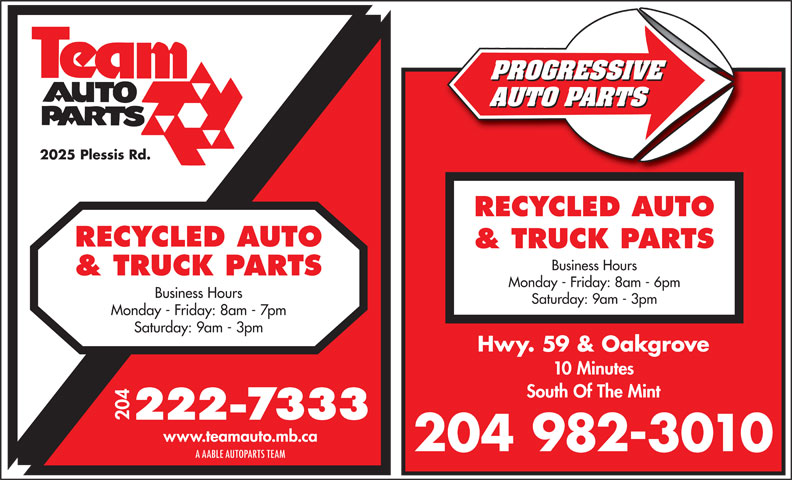 Team Autoparts Ltd (204-222-7333) - Annonce illustrée======= - PROGRESSIVE AUTO PARTS 2025 Plessis Rd. RECYCLED AUTO & TRUCK PARTS Business Hours & TRUCK PARTS Monday - Friday: 8am - 6pm Business Hours Saturday: 9am - 3pm Monday - Friday: 8am - 7pm Saturday: 9am - 3pm Hwy. 59 & Oakgrove 10 Minutes South Of The Mint 204 www.teamauto.mb.ca 204 982-3010 A AABLE AUTOPARTS TEAM
