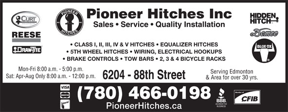 Pioneer Hitches (780-466-0198) - Display Ad - PioneerHitches.ca (780) 466-0198 Pioneer Hitches Inc Sales   Service   Quality Installation REESE CLASS I, II, III, IV & V HITCHES   EQUALIZER HITCHES 5TH WHEEL HITCHES   WIRING, ELECTRICAL HOOKUPS BRAKE CONTROLS   TOW BARS   2, 3 & 4 BICYCLE RACKS Mon-Fri 8:00 a.m. - 5:00 p.m. Member of Serving Edmonton Sat: Apr-Aug Only 8:00 a.m. - 12:00 p.m. 6204 - 88th Street & Area for over 30 yrs.