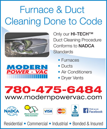Modern Power Vac Furnace Cleaning Ltd (780-475-6484) - Display Ad - Cleaning Done to Code Only our HI-TECH Only our Duct Cleaning Procedure Conforms to NADCA Conforms to NADCA Standards Furnaces Ducts Air Conditioners Dryer Vents 780-475-6484 www.modernpowervac.com Residential   Commercial   Industrial   Bonded & Insured Furnace & Duct Cleaning Done to Code Only our HI-TECH Only our HI-TECH Duct Cleaning Procedure Conforms to NADCA Conforms to NADCA Standards Furnaces Ducts Air Conditioners Dryer Vents 780-475-6484 www.modernpowervac.com Residential   Commercial   Industrial   Bonded & Insured Furnace & Duct HI-TECH