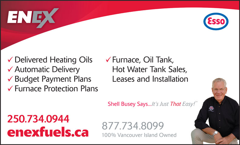 Enex Fuels Ltd (250-754-3639) - Display Ad - Delivered Heating Oils Furnace, Oil Tank, Automatic Delivery Hot Water Tank Sales, Budget Payment Plans Leases and Installation Furnace Protection Plans 250.734.0944 877.734.8099 enexfuels.ca Delivered Heating Oils Furnace, Oil Tank, Automatic Delivery Hot Water Tank Sales, Budget Payment Plans Leases and Installation Furnace Protection Plans 250.734.0944 877.734.8099 enexfuels.ca