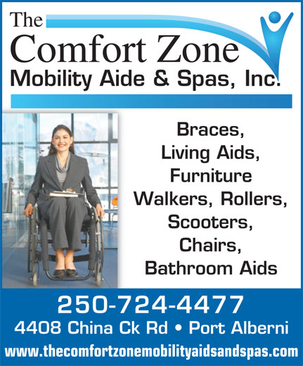 The Comfort Zone Mobility Aide & Spa's Inc (250-724-4477) - Display Ad - The Comfort Zone Mobility Aide & Spas, Inc. Braces, Living Aids, Furniture Walkers, Rollers, Scooters, Chairs, Bathroom Aids 250-724-4477 4408 China Ck Rd   Port Alberni www.thecomfortzonemobilityaidsandspas.com