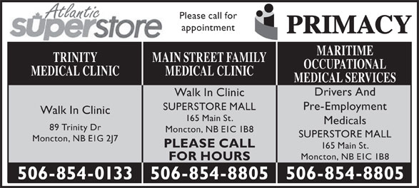 Main St After Hours Medical Clinic (506-854-8805) - Display Ad - Atlantic Please call for appointment MARITIME MAIN STREET FAMILYTRINITY OCCUPATIONAL MEDICAL CLINICMEDICAL CLINIC MEDICAL SERVICES Drivers And Walk In Clinic Pre-Employment SUPERSTORE MALL Walk In Clinic 165 Main St. Medicals 89 Trinity Dr Moncton, NB E1C 1B8 SUPERSTORE MALL Moncton, NB E1G 2J7 PLEASE CALL 165 Main St. Moncton, NB E1C 1B8 FOR HOURS 506-854-8805506-854-0133 506-854-8805