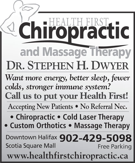 Health First Chiropractic and Massage Therapy (902-429-5098) - Annonce illustrée======= - DR. STEPHEN H. DWYER Want more energy, better sleep, fewer colds, stronger immune system? Call us to put your Health First! Accepting New Patients   No Referral Nec. Chiropractic   Cold Laser Therapy Custom Orthotics   Massage Therapy Downtown Halifax 902-429-5098 Scotia Square Mall Free Parking www.healthfirstchiropractic.ca