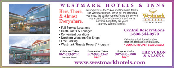 Westmark Whitehorse (867-393-9700) - Annonce illustrée======= - Nobody knows the Yukon and Southeast Alaska Here, There, like Westmark Hotels. We ve got the locations you need, the quality you desire and the service & Almost you expect. Comfortable rooms and warm northern hospitality are yours Everywhere. at every Westmark Hotel. THE YUKON & ALASKA
