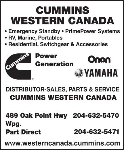 Cummins Western Canada (204-632-5470) - Display Ad - CUMMINS WESTERN CANADA Emergency Standby   PrimePower Systems RV, Marine, Portables Residential, Switchgear & Accessories Power Generation DISTRIBUTOR-SALES, PARTS & SERVICE CUMMINS WESTERN CANADA 489 Oak Point Hwy 204-632-5470 Wpg. 204-632-5471 Part Direct www.westerncanada.cummins.com  CUMMINS WESTERN CANADA Emergency Standby   PrimePower Systems RV, Marine, Portables Residential, Switchgear & Accessories Power Generation DISTRIBUTOR-SALES, PARTS & SERVICE CUMMINS WESTERN CANADA 489 Oak Point Hwy 204-632-5470 Wpg. 204-632-5471 Part Direct www.westerncanada.cummins.com  CUMMINS WESTERN CANADA Emergency Standby   PrimePower Systems RV, Marine, Portables Residential, Switchgear & Accessories Power Generation DISTRIBUTOR-SALES, PARTS & SERVICE CUMMINS WESTERN CANADA 489 Oak Point Hwy 204-632-5470 Wpg. 204-632-5471 Part Direct www.westerncanada.cummins.com  CUMMINS WESTERN CANADA Emergency Standby   PrimePower Systems RV, Marine, Portables Residential, Switchgear & Accessories Power Generation DISTRIBUTOR-SALES, PARTS & SERVICE CUMMINS WESTERN CANADA 489 Oak Point Hwy 204-632-5470 Wpg. 204-632-5471 Part Direct www.westerncanada.cummins.com  CUMMINS WESTERN CANADA Emergency Standby   PrimePower Systems RV, Marine, Portables Residential, Switchgear & Accessories Power Generation DISTRIBUTOR-SALES, PARTS & SERVICE CUMMINS WESTERN CANADA 489 Oak Point Hwy 204-632-5470 Wpg. 204-632-5471 Part Direct www.westerncanada.cummins.com  CUMMINS WESTERN CANADA Emergency Standby   PrimePower Systems RV, Marine, Portables Residential, Switchgear & Accessories Power Generation DISTRIBUTOR-SALES, PARTS & SERVICE CUMMINS WESTERN CANADA 489 Oak Point Hwy 204-632-5470 Wpg. 204-632-5471 Part Direct www.westerncanada.cummins.com
