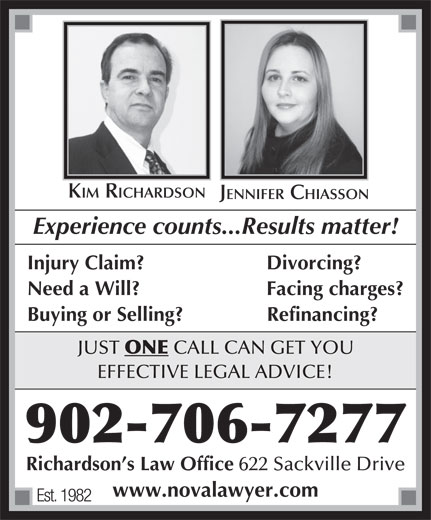 Richardson's Law Office (902-864-2088) - Display Ad - KIM RICHARDSON JENNIFER CHIASSON Experience counts...Results matter! Injury Claim? Divorcing? Need a Will? Facing charges? Buying or Selling?               Refinancing? JUST ONE CALL CAN GET YOU EFFECTIVE LEGAL ADVICE! 902-706-7277 Richardson s Law Office 622 Sackville Drive www.novalawyer.com Est. 1982