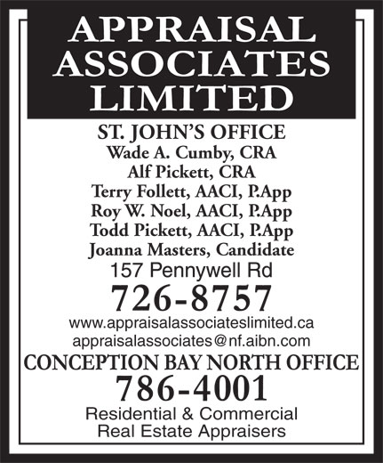Appraisal Associates Limited (709-726-8757) - Display Ad - Wade A. Cumby, CRA Alf Pickett, CRA Terry Follett, AACI, P.App Roy W. Noel, AACI, P.App Todd Pickett, AACI, P.App Joanna Masters, Candidate www.appraisalassociateslimited.ca Residential & Commercial Real Estate Appraisers ST. JOHN S OFFICE