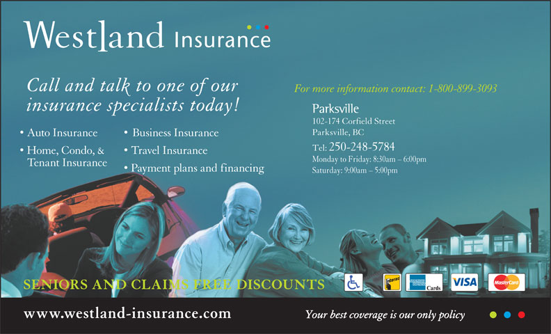 Westland Insurance Group Ltd (1-855-721-6554) - Display Ad - Tenant Insurance Call and talk to one of our For more information contact: 1-800-899-3093 Payment plans and financing Saturday: 9:00am - 5:00pm SENIORS AND CLAIMS FREE DISCOUNTS www.westland-insurance.com Your best coverage is our only policy insurance specialists today! Parksville 102-174 Corfield Street Parksville, BC Auto Insurance Business Insurance Tel: 250-248-5784 Home, Condo, & Travel Insurance Monday to Friday: 8:30am - 6:00pm