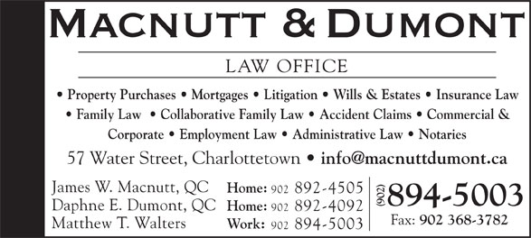 Macnutt & Dumont (902-894-5003) - Annonce illustrée======= - LAW OFFICE Property Purchases   Mortgages   Litigation   Wills & Estates   Insurance Law Family Law    Collaborative Family Law   Accident Claims   Commercial & Corporate   Employment Law   Administrative Law   Notaries 57 Water Street, Charlottetown James W. Macnutt, QC Home: 902 892-4505 894-5003 Daphne E. Dumont, QC Home: 902 892-4092 Fax: 902 368-3782 Matthew T. Walters Work: 902 894-5003