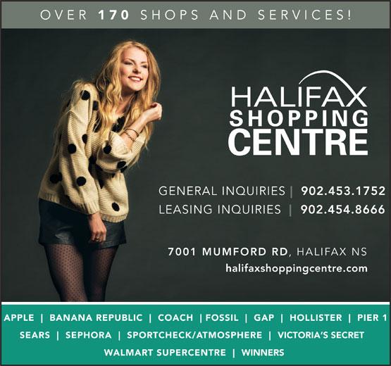 Halifax Shopping Centre (902-454-8666) - Annonce illustrée======= - OVER 170 SHOPS AND SERVICES! GENERAL INQUIRIES 902.453.1752 LEASING INQUIRIES 902.454.8666 7001 MUMFORD RD HALIFAX NS halifaxshoppingcentre.com APPLE BANANA REPUBLIC COACH FOSSIL GAP HOLLISTER PIER 1 SEARS SEPHORA SPO RTCHECK/ATMOSPHERE VICTORIA S SECRET WALMART SUPERCENTRE WINNERS