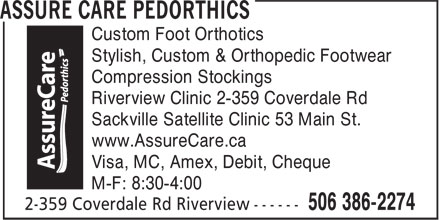 Assure Care Pedorthics (506-386-2274) - Annonce illustrée======= - Custom Foot Orthotics Stylish, Custom & Orthopedic Footwear Compression Stockings Riverview Clinic 2-359 Coverdale Rd Sackville Satellite Clinic 53 Main St. www.AssureCare.ca Visa, MC, Amex, Debit, Cheque M-F: 8:30-4:00