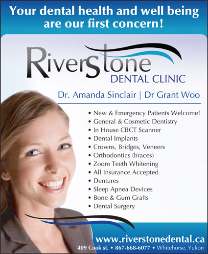 Riverstone Dental Clinic (867-668-6077) - Display Ad - Dental Surgery www.riverstonedental.ca 409 Cook st.   867-668-6077 Whitehorse, Yukon Your dental health and well being are our first concern! Dr. Amanda Sinclair Dr Grant Woo New & Emergency Patients Welcome! General & Cosmetic Dentistry In House CBCT Scanner Dental Implants Crowns, Bridges, Veneers Orthodontics (braces) Zoom Teeth Whitening All Insurance Accepted Dentures Bone & Gum Grafts Sleep Apnea Devices