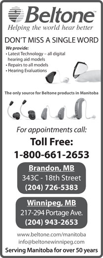 Beltone Hearing Care Centres (1-800-661-2653) - Display Ad - We provide: DON T MISS A SINGLE WORD Latest Technology - all digital hearing aid models Repairs to all models Hearing Evaluations The only source for Beltone products in Manitoba For appointments call: Toll Free: 1-800-661-2653 Brandon, MB 343C - 18th Street (204) 726-5383 Winnipeg, MB 217-294 Portage Ave. (204) 943-2653 www.beltone.com/manitoba Serving Manitoba for over 50 years
