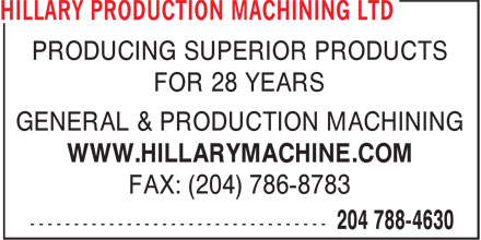 Hillary Production Machining Ltd (204-788-4630) - Display Ad - PRODUCING SUPERIOR PRODUCTS FOR 28 YEARS GENERAL & PRODUCTION MACHINING WWW.HILLARYMACHINE.COM FAX: (204) 786-8783 FOR 28 YEARS PRODUCING SUPERIOR PRODUCTS GENERAL & PRODUCTION MACHINING WWW.HILLARYMACHINE.COM FAX: (204) 786-8783