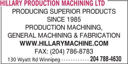 Hillary Production Machining Ltd (204-788-4630) - Display Ad - HILLARY PRODUCTION MACHINING LTD PRODUCING SUPERIOR PRODUCTS SINCE 1985 PRODUCTION MACHINING, GENERAL MACHINING & FABRICATION WWW.HILLARYMACHINE.COM FAX: (204) 786-8783 204 788-4630 130 Wyatt Rd Winnipeg ------------ HILLARY PRODUCTION MACHINING LTD PRODUCING SUPERIOR PRODUCTS SINCE 1985 PRODUCTION MACHINING, GENERAL MACHINING & FABRICATION WWW.HILLARYMACHINE.COM FAX: (204) 786-8783 204 788-4630 130 Wyatt Rd Winnipeg ------------