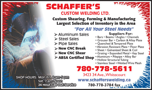 Schaffer's Custom Welding Ltd (780-778-5611) - Annonce illustrée======= - Custom Shearing, Forming & Manufacturing Largest Selection of Inventory in the Area Suppliers For: Bars   Beams   Angles   Channels Grouser Bar   Carbon & Alloy Plate Quenched & Tempered Plate Abrasion Resistant Plate   Floor Plate New CNC Break Sheet   Galvanized Sheet & Coil New CNC Shear Grating   Expanded Metal   Key Steel Aluminum   Pilepipe   Alloy Bar ABSA Certified Shop Hollow Structural Tubing Stainless Steel   Welded Wire Mesh 3423 34 Ave., Whitecourt 780-778-3784 fax