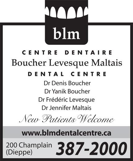 Boucher Levesque Maltais Dental Centre (506-387-2000) - Display Ad - www.blmdentalcentre.ca 200 Champlain (Dieppe) 387-2000 elcome blm CENTRE DENTAIRE Boucher Levesque Maltais DENTAL CENTRE Dr Denis Boucher Dr Yanik Boucher Dr Frédéric Levesque Dr Jennifer Maltais New atients
