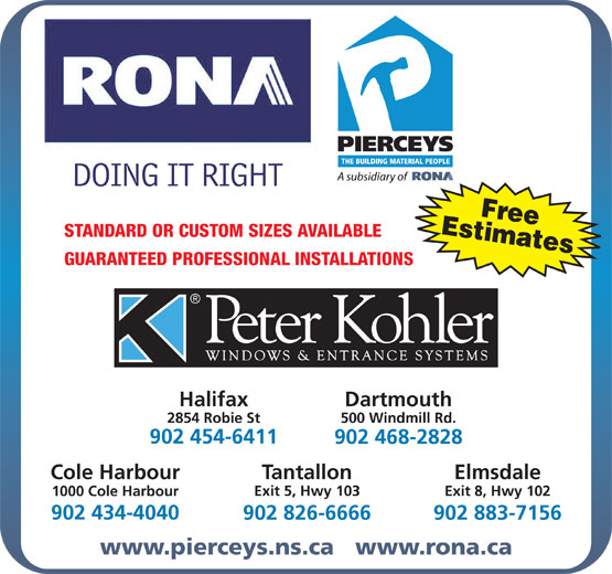 Rona (902-468-2828) - Annonce illustrée======= - EstimatesFree STANDARD OR CUSTOM SIZES AVAILABLE GUARANTEED PROFESSIONAL INSTALLATIONS Halifax Dartmouth 2854 Robie St 500 Windmill Rd. 902 454-6411 902 468-2828 Cole Harbour Tantallon Elmsdale Exit 5, Hwy 103 Exit 8, Hwy 102 1000 Cole Harbour 902 434-4040 902 826-6666 902 883-7156 www.pierceys.ns.ca   www.rona.ca EstimatesFree STANDARD OR CUSTOM SIZES AVAILABLE GUARANTEED PROFESSIONAL INSTALLATIONS Halifax Dartmouth 2854 Robie St 500 Windmill Rd. 902 454-6411 902 468-2828 Cole Harbour Tantallon Elmsdale Exit 5, Hwy 103 Exit 8, Hwy 102 1000 Cole Harbour 902 434-4040 902 826-6666 902 883-7156 www.pierceys.ns.ca   www.rona.ca