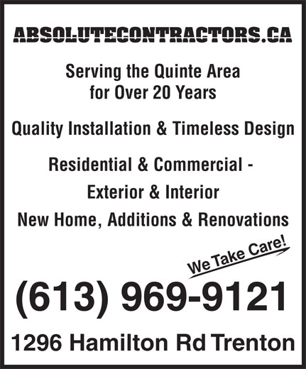 A Absolute General Contractors Limited (613-969-9121) - Display Ad - ABSOLUTECONTRACTORS.CA Serving the Quinte Area for Over 20 Years Quality Installation & Timeless Design Residential & Commercial - Exterior & Interior New Home, Additions & Renovations ! re We Take Ca (613) 969-9121 1296 Hamilton Rd Trenton  ABSOLUTECONTRACTORS.CA Serving the Quinte Area for Over 20 Years Quality Installation & Timeless Design Residential & Commercial - Exterior & Interior New Home, Additions & Renovations ! re We Take Ca (613) 969-9121 1296 Hamilton Rd Trenton  ABSOLUTECONTRACTORS.CA Serving the Quinte Area for Over 20 Years Quality Installation & Timeless Design Residential & Commercial - Exterior & Interior New Home, Additions & Renovations ! re We Take Ca (613) 969-9121 1296 Hamilton Rd Trenton