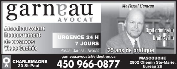 Garneau Pascal Avocat (450-966-0877) - Annonce illustrée======= - Alcool au volant Droit criminel Recouvrement URGENCE 24 H Droit civil de créances 7 JOURS Vices Cachés Pascal Garneau Avocat 25 ans de pratique MASCOUCHE CHARLEMAGNE 2902 Chemin Ste-Marie, 30 St-Paul bureau 2B Me Pascal Garneau AVOCAT