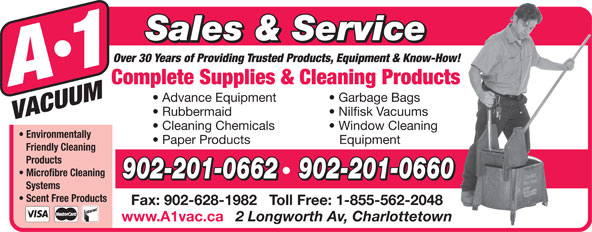 A-1 Vacuum Sales (902-892-5553) - Display Ad - Sales & Service Over 30 Years of Providing Trusted Products, Equipment & Know-How! Complete Supplies & Cleaning Products Advance Equipment Garbage Bags Rubbermaid Nilfisk Vacuums Cleaning Chemicals Window Cleaning Environmentally Paper Products Equipment Friendly Cleaning Products Microfibre Cleaning 902-201-0662   902-201-0660 Systems Scent Free Products Fax: 902-628-1982   Toll Free: 1-855-562-2048 www.A1vac.ca 2 Longworth Av, Charlottetown