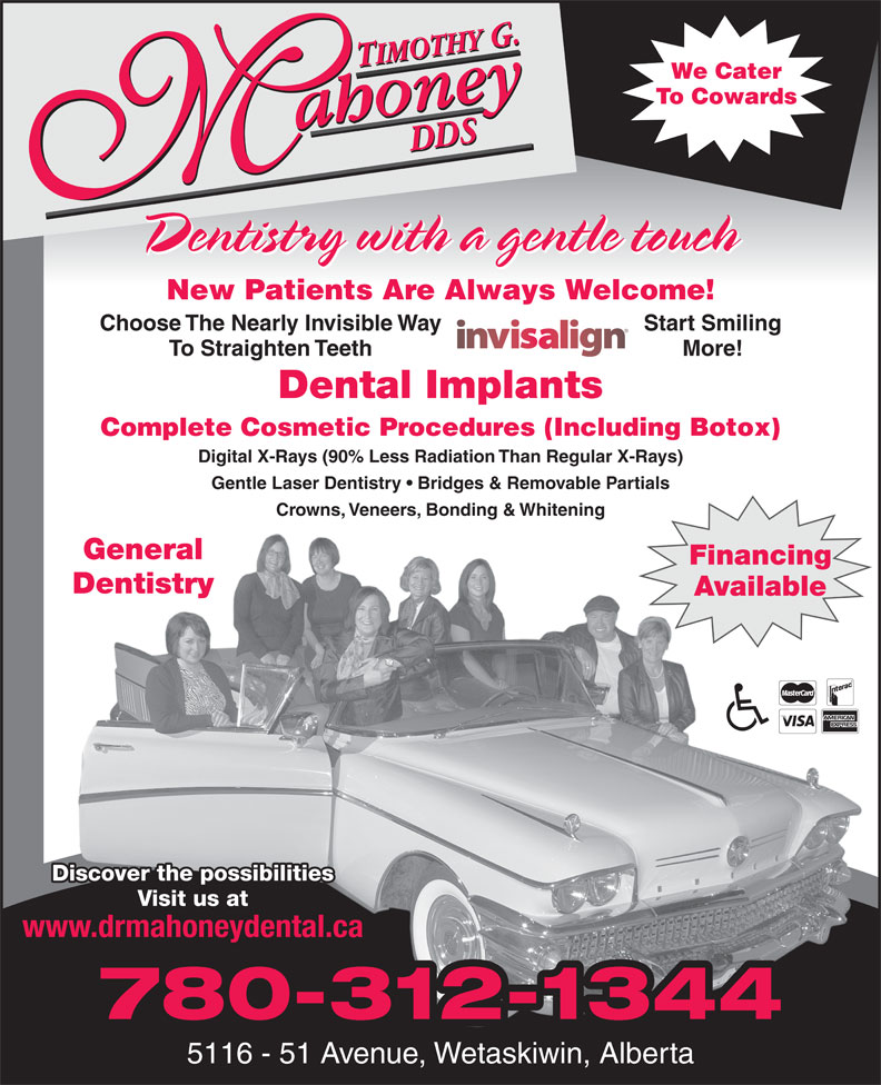 Timothy G. Mahoney DDS (780-352-5113) - Annonce illustrée======= - We Cater To Cowards Dentistry with a gentle touch New Patients Are Always Welcome! Choose The Nearly Invisible Way Start Smiling To Straighten Teeth More! Dental Implants Complete Cosmetic Procedures (Including Botox) Digital X-Rays (90% Less Radiation Than Regular X-Rays) Gentle Laser Dentistry   Bridges & Removable Partials Crowns, Veneers, Bonding & Whitening General FinancingFinancing Dentistry AvailableAvailable Discover the possibilities Visit us at www.drmahoneydental.ca 780-312-1344 5116 - 51 Avenue, Wetaskiwin, Alberta