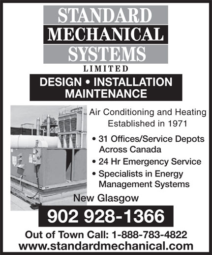 Standard Mechanical Systems Limited (902-928-1366) - Annonce illustrée======= - 31 Offices/Service Depots Across Canada 24 Hr Emergency Service Specialists in Energy Management Systems New Glasgow 902 928-1366 Out of Town Call: 1-888-783-4822 www.standardmechanical.com STANDARD MECHANICAL SYSTEMS LIMITED DESIGN   INSTALLATION MAINTENANCE Air Conditioning and Heating Established in 1971