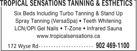 Tropical Sensations Tanning & Esthetics (902-469-1100) - Annonce illustrée======= - Six Beds Including Turbo Tanning & Stand Up Spray Tanning (VersaSpa) • Teeth Whitening LCN/OPI Gel Nails • T-Zone • Infrared Sauna Six Beds Including Turbo Tanning & Stand Up Spray Tanning (VersaSpa) • Teeth Whitening LCN/OPI Gel Nails • T-Zone • Infrared Sauna www.tropicalsensations.ca www.tropicalsensations.ca