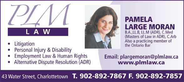 Conflict Resolution Services (CRS) Atlantic (902-892-7867) - Display Ad - 43 Water Street, Charlottetown PAMELA LARGE MORAN B.A.,LL.B, LL.M (ADR), C.Med (Masters of Law in ADR), C.Arb Also a practicing member of Litigation the Ontario Bar Personal Injury & Disability Employment Law & Human Rights Alternative Dispute Resolution (ADR) www.plmlaw.ca T. 902-892-7867 F. 902-892-7857