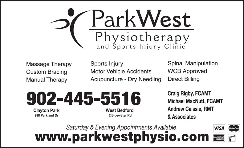 Park West Physiotherapy and Sports Injury Clinic (902-445-5515) - Annonce illustrée======= - Park West Physiotherap and Sports Injury Clinic Spinal Manipulation Sports Injury Massage Therapy WCB Approved Motor Vehicle Accidents Custom Bracing Direct Billing Manual Therapy Craig Rigby, FCAMT Michael MacNutt, FCAMT 902-445-5516 Andrew Caissie, RMT West Bedford Clayton Park 2 Bluewater Rd 998 Parkland Dr & Associates Saturday & Evening Appointments Available Acupuncture - Dry Needling www.parkwestphysio.com
