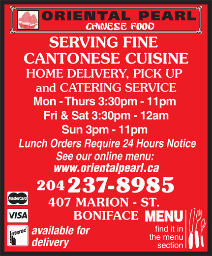 Oriental Pearl Chinese Food (204-237-8985) - Display Ad - Sun 3pm - 11pm Lunch Orders Require 24 Hours Notice See our online menu: www.orientalpearl.ca 204 BONIFACE available for delivery 237-8985 407 MARION - ST. SERVING FINE CANTONESE CUISINE HOME DELIVERY, PICK UP and CATERING SERVICE Mon - Thurs 3:30pm - 11pm Fri & Sat 3:30pm - 12am