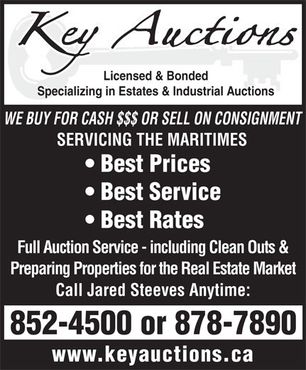Key Auctions (506-878-7890) - Display Ad - Licensed & Bonded Specializing in Estates & Industrial Auctions WE BUY FOR CASH $$$ OR SELL ON CONSIGNMENT SERVICING THE MARITIMES Best Prices Best Service Best Rates Full Auction Service - including Clean Outs & Preparing Properties for the Real Estate Market Call Jared Steeves Anytime: 852-4500 or 878-7890 www.keyauctions.ca