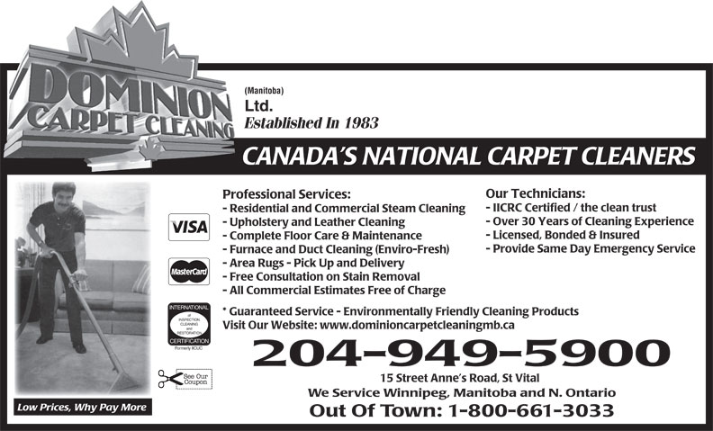 Dominion Carpet Cleaning (204-949-5900) - Display Ad - CLEANING Visit Our Website: www.dominioncarpetcleaningmb.ca and RESTORATION CERTIFICATION Formerly IICUC 204-949-5900 15 Street Anne s Road, St Vital We Service Winnipeg, Manitoba and N. Ontario Low Prices, Why Pay More Out Of Town: 1-800-661-3033 (Manitoba) Ltd. Established In 1983 CANADA S NATIONAL CARPET CLEANERS Our Technicians: Professional Services: - IICRC Certified / the clean trust - Residential and Commercial Steam Cleaning - Over 30 Years of Cleaning Experience - Upholstery and Leather Cleaning - Licensed, Bonded & Insured - Complete Floor Care & Maintenance - Provide Same Day Emergency Service - Furnace and Duct Cleaning (Enviro-Fresh) - Area Rugs - Pick Up and Delivery - Free Consultation on Stain Removal - All Commercial Estimates Free of Charge INTERNATIONAL * Guaranteed Service - Environmentally Friendly Cleaning Products of INSPECTION