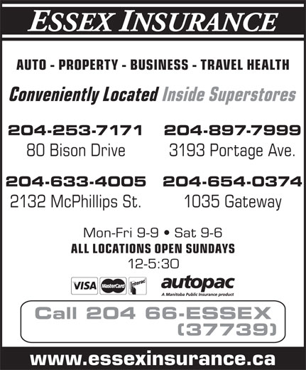 Hub International Horizon Insurance (204-663-7739) - Display Ad - AUTO - PROPERTY - BUSINESS - TRAVEL HEALTH Conveniently Located Inside Superstores 204-253-7171 204-897-7999 80 Bison Drive 3193 Portage Ave. 204-633-4005 204-654-0374 2132 McPhillips St. 1035 Gateway Mon-Fri 9-9   Sat 9-6 ALL LOCATIONS OPEN SUNDAYS 12-5:30 Call 204 66-ESSEX (37739) www.essexinsurance.ca