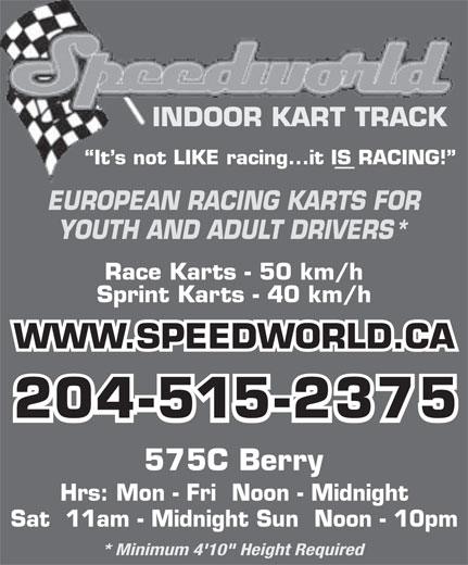 """Speedworld Indoor Kart Track (204-774-5278) - Display Ad - INDOOR KART TRACK It s not LIKE racing...it IS RACING! EUROPEAN RACING KARTS FOR YOUTH AND ADULT DRIVERS* Race Karts - 50 km/h Sprint Karts - 40 km/h WWW.SPEEDWORLD.CA 204-515-2375 575C Berry Hrs: Mon - Fri  Noon - Midnight Sat  11am - Midnight Sun  Noon - 10pm * Minimum 4'10"""" Height Required"""