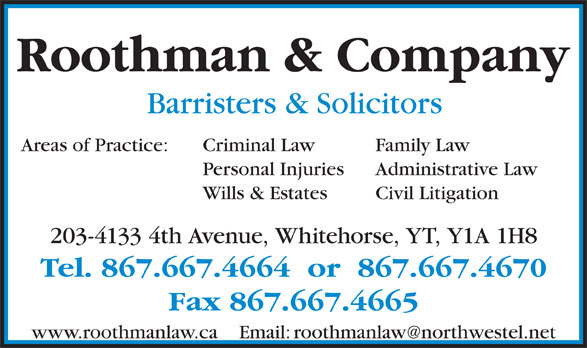 Roothman & Company (867-667-4664) - Display Ad - Roothman & Company Barristers & Solicitors Criminal Law Family LawAreas of Practice: Personal Injuries Administrative Law Wills & Estates Civil Litigation 203-4133 4th Avenue, Whitehorse, YT, Y1A 1H8 Tel. 867.667.4664  or  867.667.4670 Fax 867.667.4665