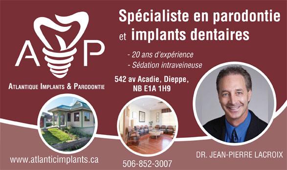 Atlantic Implants & Periodontics (506-852-3007) - Display Ad - Spécialiste en parodontie et implants dentaires - 20 ans d expérience - Sédation intraveineuse 542 av Acadie, Dieppe, ATLANTIQUE IMPLANTS & PARODONTIE NB E1A 1H9 DR. JEAN-PIERRE LACROIX www.atlanticimplants.ca 506-852-3007