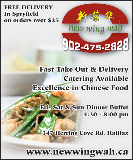 New Wing Wah (902-475-2828) - Annonce illustrée======= - FREE DELIVERY In Spryfield on orders over $2525 Fast Take Out & Delivery Catering Available Excellence in Chinese Food Fri, Sat & Sun Dinner Buffet 4:30 - 8:00 pm 347 Herring Cove Rd. Halifax www.newwingwah.ca FREE DELIVERY In Spryfield on orders over $2525 Fast Take Out & Delivery Catering Available Excellence in Chinese Food Fri, Sat & Sun Dinner Buffet 4:30 - 8:00 pm 347 Herring Cove Rd. Halifax www.newwingwah.ca