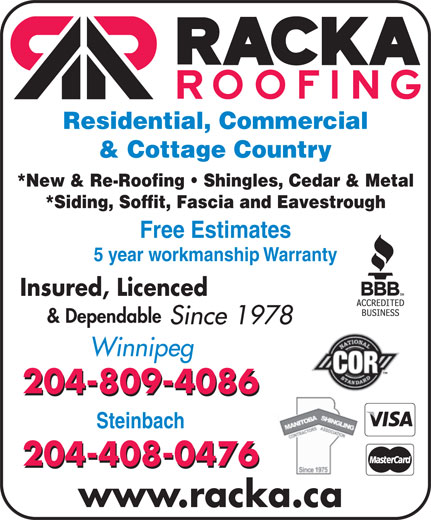 Racka Roofing Inc (204-956-0336) - Display Ad - Residential, Commercial & Cottage Country *New & Re-Roofing   Shingles, Cedar & Metal *Siding, Soffit, Fascia and Eavestrough Free Estimates 5 year workmanship Warranty Insured, Licenced & Dependable Since 1978 Winnipeg 204-809-4086 Steinbach 204-408-0476 www.racka.ca Residential, Commercial & Cottage Country *New & Re-Roofing   Shingles, Cedar & Metal *Siding, Soffit, Fascia and Eavestrough Free Estimates 5 year workmanship Warranty Insured, Licenced & Dependable Since 1978 Winnipeg 204-809-4086 Steinbach 204-408-0476 www.racka.ca