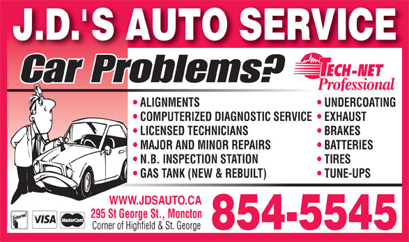 J D's Auto Service (506-854-5545) - Annonce illustrée======= - J.D. S AUTO SERVICE Car Problems? ALIGNMENTS UNDERCOATING COMPUTERIZED DIAGNOSTIC SERVICE  EXHAUST LICENSED TECHNICIANS BRAKES MAJOR AND MINOR REPAIRS BATTERIES N.B. INSPECTION STATION TIRES GAS TANK (NEW & REBUILT) TUNE-UPS WWW.JDSAUTO.CA 295 St George St., Moncton Corner of Highfield & St. George 854-5545