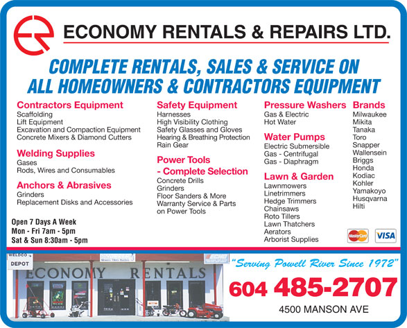 Economy Rentals & Repairs Ltd (604-485-2707) - Display Ad - ECONOMY RENTALS & REPAIRS LTD. COMPLETE RENTALS, SALES & SERVICE ON ALL HOMEOWNERS & CONTRACTORS EQUIPMENT Pressure WashersBrandsContractors Equipment Safety Equipment Gas & Electric MilwaukeeScaffolding Harnesses Hot Water MikitaLift Equipment High Visibility Clothing TanakaExcavation and Compaction Equipment Safety Glasses and Gloves ToroConcrete Mixers & Diamond Cutters Hearing & Breathing Protection Water Pumps SnapperRain Gear Electric Submersible Wallensein Gas - Centrifugal Welding Supplies Briggs Power Tools Gas - Diaphragm Gases Honda Rods, Wires and Consumables - Complete Selection Kodiac Lawn & Garden Concrete Drills Kohler Lawnmowers Anchors & Abrasives Grinders Yamakoyo Linetrimmers Grinders Floor Sanders & More Husqvarna Hedge Trimmers Replacement Disks and Accessories Warranty Service & Parts Hilti Chainsaws on Power Tools Roto Tillers Open 7 Days A Week Lawn Thatchers Mon - Fri 7am - 5pm Aerators Arborist Supplies Sat & Sun 8:30am - 5pm 604 485-2707 4500 MANSON AVE ECONOMY RENTALS & REPAIRS LTD. COMPLETE RENTALS, SALES & SERVICE ON ALL HOMEOWNERS & CONTRACTORS EQUIPMENT Pressure WashersBrandsContractors Equipment Safety Equipment Gas & Electric MilwaukeeScaffolding Harnesses Hot Water MikitaLift Equipment High Visibility Clothing TanakaExcavation and Compaction Equipment Safety Glasses and Gloves ToroConcrete Mixers & Diamond Cutters Hearing & Breathing Protection Water Pumps SnapperRain Gear Electric Submersible Wallensein Gas - Centrifugal Welding Supplies Briggs Power Tools Gas - Diaphragm Gases Honda Rods, Wires and Consumables - Complete Selection Kodiac Lawn & Garden Concrete Drills Kohler Lawnmowers Anchors & Abrasives Grinders Yamakoyo Linetrimmers Grinders Floor Sanders & More Husqvarna Hedge Trimmers Replacement Disks and Accessories Warranty Service & Parts Hilti Chainsaws on Power Tools Roto Tillers Open 7 Days A Week Lawn Thatchers Mon - Fri 7am - 5pm Aerators Arborist Supplies Sat & Sun 8:30am - 5pm 604 485-2707 4500 MANSON AVE  ECONOMY RENTALS & REPAIRS LTD. COMPLETE RENTALS, SALES & SERVICE ON ALL HOMEOWNERS & CONTRACTORS EQUIPMENT Pressure WashersBrandsContractors Equipment Safety Equipment Gas & Electric MilwaukeeScaffolding Harnesses Hot Water MikitaLift Equipment High Visibility Clothing TanakaExcavation and Compaction Equipment Safety Glasses and Gloves ToroConcrete Mixers & Diamond Cutters Hearing & Breathing Protection Water Pumps SnapperRain Gear Electric Submersible Wallensein Gas - Centrifugal Welding Supplies Briggs Power Tools Gas - Diaphragm Gases Honda Rods, Wires and Consumables - Complete Selection Kodiac Lawn & Garden Concrete Drills Kohler Lawnmowers Anchors & Abrasives Grinders Yamakoyo Linetrimmers Grinders Floor Sanders & More Husqvarna Hedge Trimmers Replacement Disks and Accessories Warranty Service & Parts Hilti Chainsaws on Power Tools Roto Tillers Open 7 Days A Week Lawn Thatchers Mon - Fri 7am - 5pm Aerators Arborist Supplies Sat & Sun 8:30am - 5pm 604 485-2707 4500 MANSON AVE ECONOMY RENTALS & REPAIRS LTD. COMPLETE RENTALS, SALES & SERVICE ON ALL HOMEOWNERS & CONTRACTORS EQUIPMENT Pressure WashersBrandsContractors Equipment Safety Equipment Gas & Electric MilwaukeeScaffolding Harnesses Hot Water MikitaLift Equipment High Visibility Clothing TanakaExcavation and Compaction Equipment Safety Glasses and Gloves ToroConcrete Mixers & Diamond Cutters Hearing & Breathing Protection Water Pumps SnapperRain Gear Electric Submersible Wallensein Gas - Centrifugal Welding Supplies Briggs Power Tools Gas - Diaphragm Gases Honda Rods, Wires and Consumables - Complete Selection Kodiac Lawn & Garden Concrete Drills Kohler Lawnmowers Anchors & Abrasives Grinders Yamakoyo Linetrimmers Grinders Floor Sanders & More Husqvarna Hedge Trimmers Replacement Disks and Accessories Warranty Service & Parts Hilti Chainsaws on Power Tools Roto Tillers Open 7 Days A Week Lawn Thatchers Mon - Fri 7am - 5pm Aerators Arborist Supplies Sat & Sun 8:30am - 5pm 604 485-2707 4500 MANSON AVE